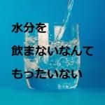 お水、飲んでますか?