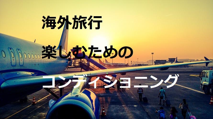 海外旅行を楽しむためのコンディショニング