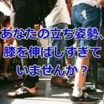 膝痛、腰痛予防に:『膝を伸ばし過ぎない』立ち姿勢をとろう