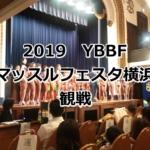 【2019】YBBF横浜オープンボディビルフィットネス・フィジーク・ビキニ大会観戦